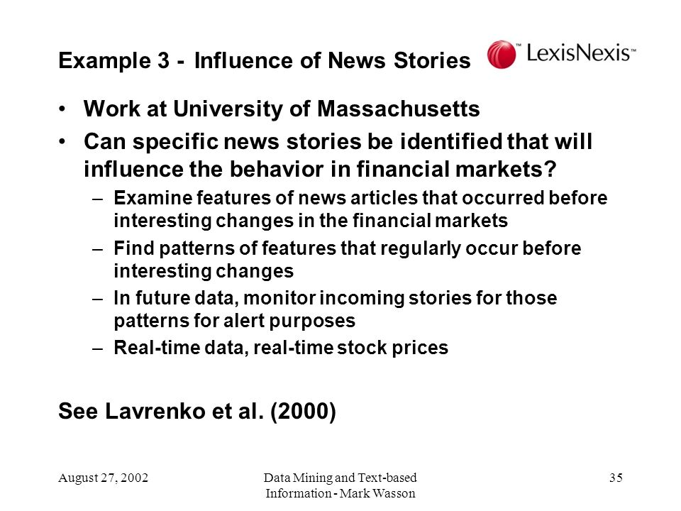 August 27, 2002Data Mining and Text-based Information - Mark Wasson 35 Work at University of Massachusetts Can specific news stories be identified that will influence the behavior in financial markets.