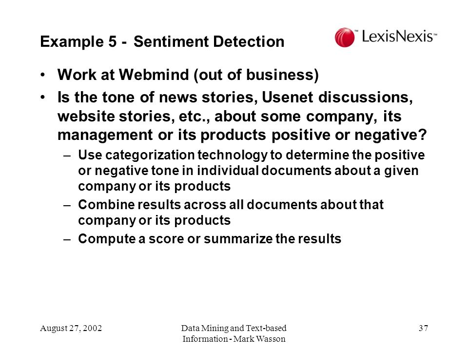 August 27, 2002Data Mining and Text-based Information - Mark Wasson 37 Work at Webmind (out of business) Is the tone of news stories, Usenet discussions, website stories, etc., about some company, its management or its products positive or negative.
