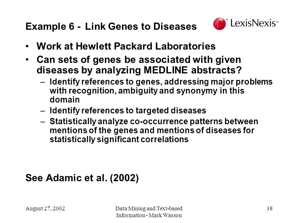 August 27, 2002Data Mining and Text-based Information - Mark Wasson 38 Work at Hewlett Packard Laboratories Can sets of genes be associated with given diseases by analyzing MEDLINE abstracts.