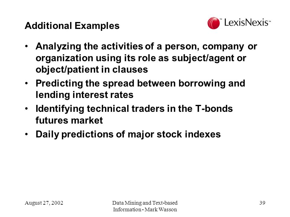 August 27, 2002Data Mining and Text-based Information - Mark Wasson 39 Analyzing the activities of a person, company or organization using its role as subject/agent or object/patient in clauses Predicting the spread between borrowing and lending interest rates Identifying technical traders in the T-bonds futures market Daily predictions of major stock indexes Additional Examples