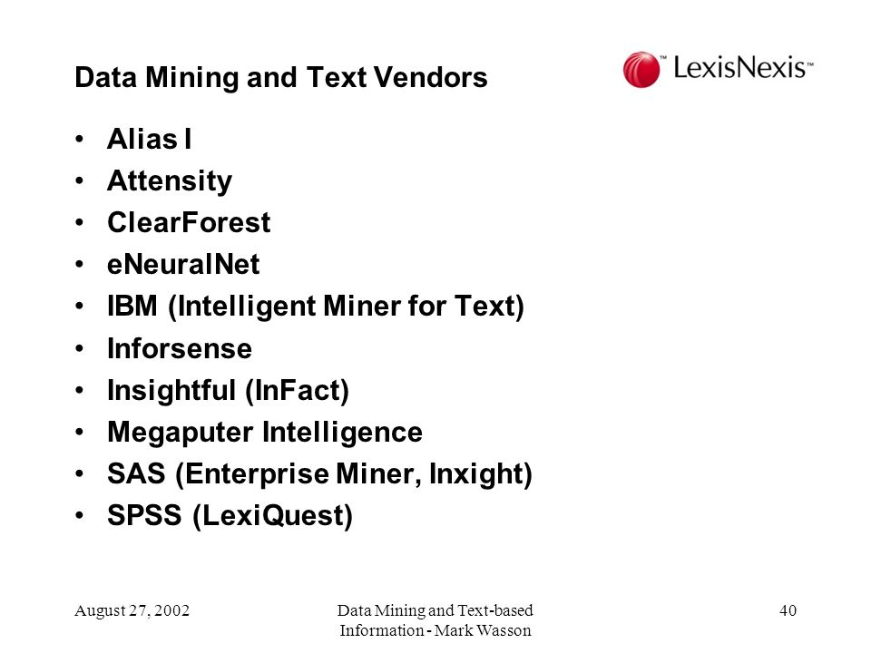 August 27, 2002Data Mining and Text-based Information - Mark Wasson 40 Alias I Attensity ClearForest eNeuralNet IBM (Intelligent Miner for Text) Inforsense Insightful (InFact) Megaputer Intelligence SAS (Enterprise Miner, Inxight) SPSS (LexiQuest) Data Mining and Text Vendors