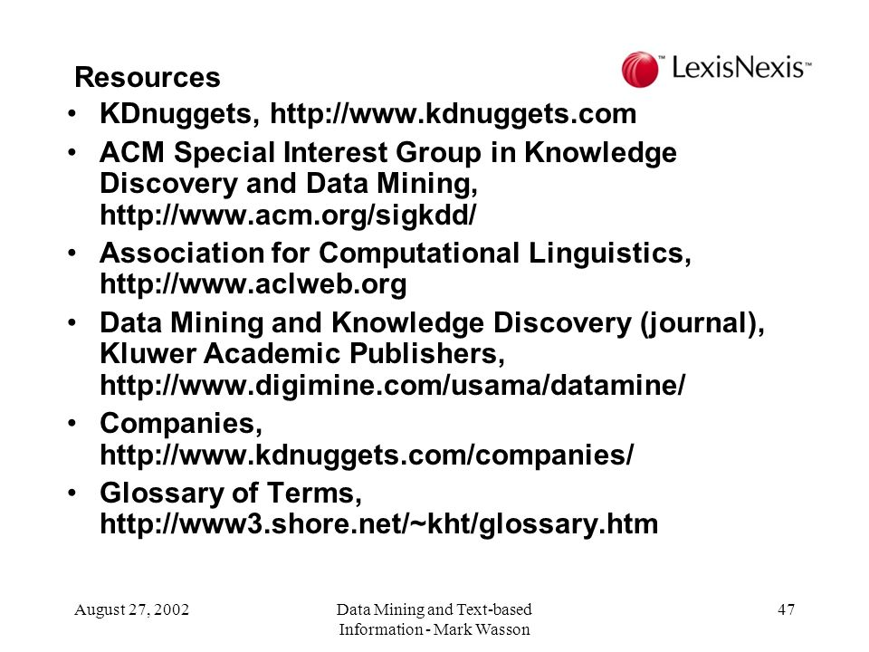 August 27, 2002Data Mining and Text-based Information - Mark Wasson 47 KDnuggets, http://www.kdnuggets.com ACM Special Interest Group in Knowledge Discovery and Data Mining, http://www.acm.org/sigkdd/ Association for Computational Linguistics, http://www.aclweb.org Data Mining and Knowledge Discovery (journal), Kluwer Academic Publishers, http://www.digimine.com/usama/datamine/ Companies, http://www.kdnuggets.com/companies/ Glossary of Terms, http://www3.shore.net/~kht/glossary.htm Resources