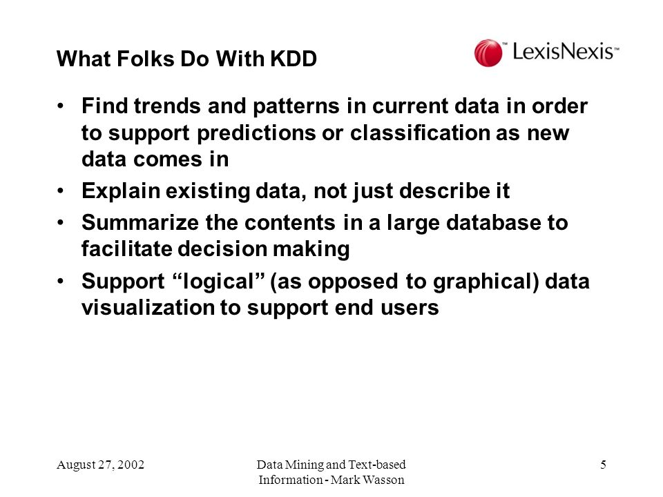 August 27, 2002Data Mining and Text-based Information - Mark Wasson 5 Find trends and patterns in current data in order to support predictions or classification as new data comes in Explain existing data, not just describe it Summarize the contents in a large database to facilitate decision making Support logical (as opposed to graphical) data visualization to support end users What Folks Do With KDD