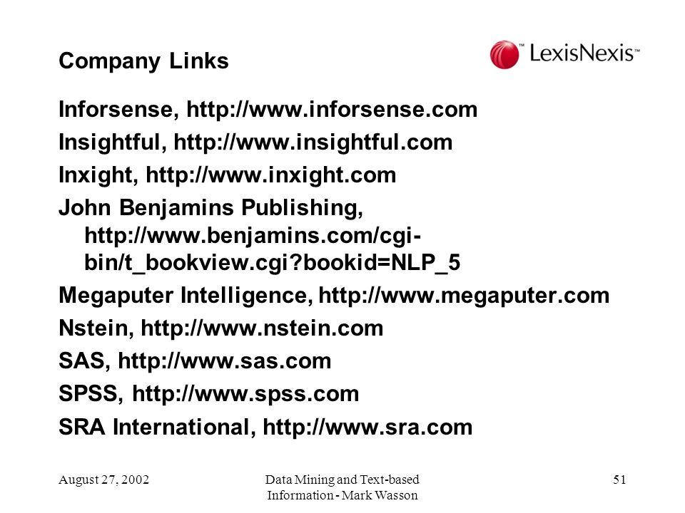 August 27, 2002Data Mining and Text-based Information - Mark Wasson 51 Inforsense, http://www.inforsense.com Insightful, http://www.insightful.com Inxight, http://www.inxight.com John Benjamins Publishing, http://www.benjamins.com/cgi- bin/t_bookview.cgi?bookid=NLP_5 Megaputer Intelligence, http://www.megaputer.com Nstein, http://www.nstein.com SAS, http://www.sas.com SPSS, http://www.spss.com SRA International, http://www.sra.com Company Links