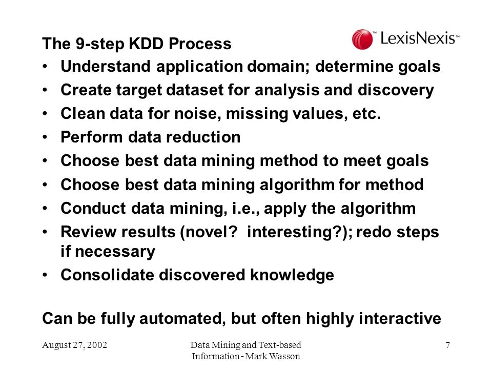 August 27, 2002Data Mining and Text-based Information - Mark Wasson 7 Understand application domain; determine goals Create target dataset for analysis and discovery Clean data for noise, missing values, etc.