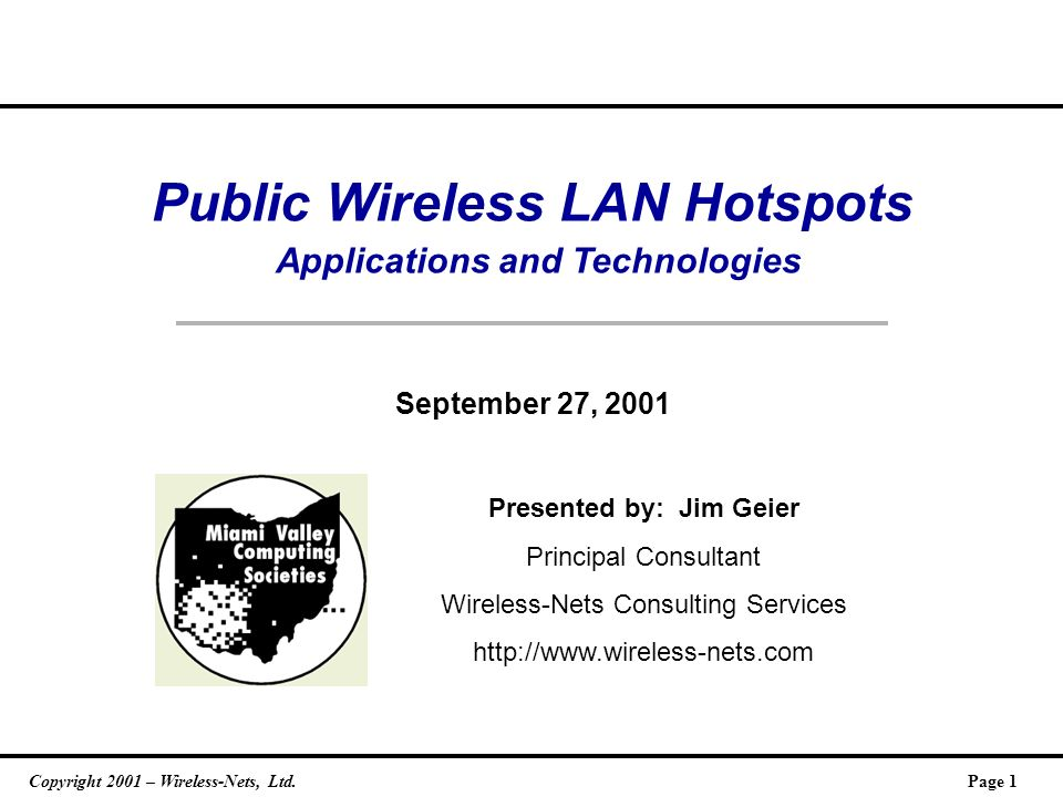 Copyright 2001 – Wireless-Nets, Ltd.Page 1 Public Wireless LAN Hotspots Applications and Technologies September 27, 2001 Presented by: Jim Geier Principal Consultant Wireless-Nets Consulting Services http://www.wireless-nets.com