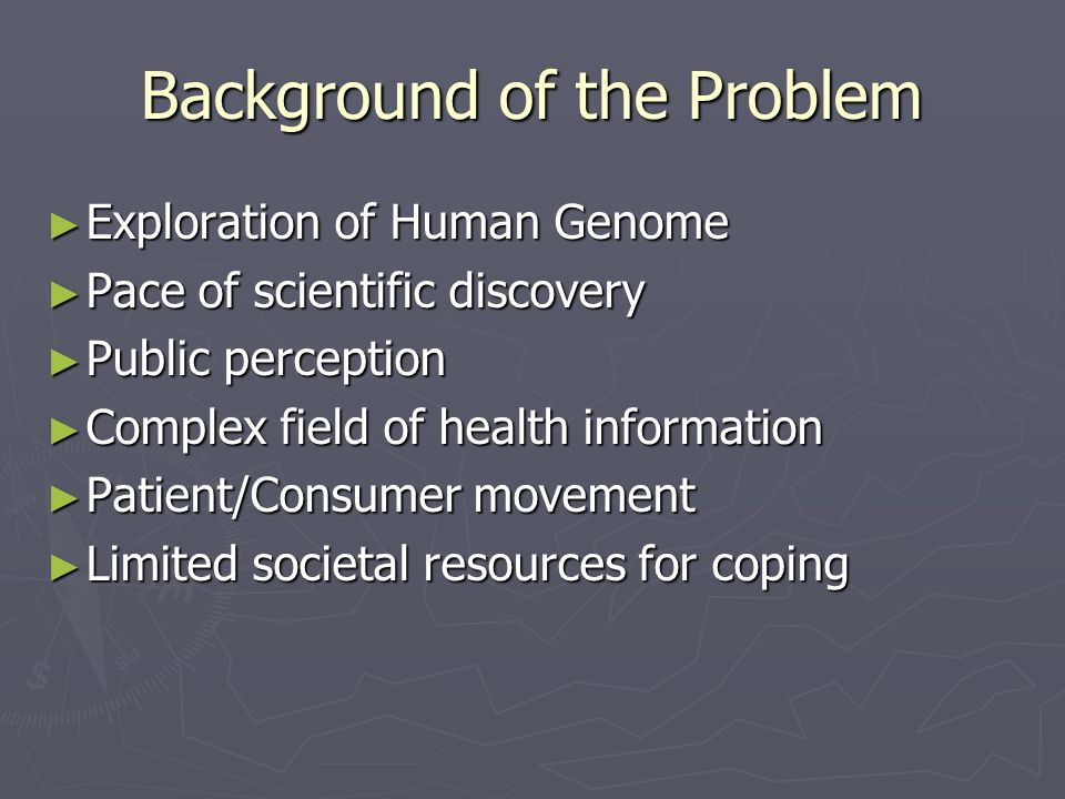 Background of the Problem Exploration of Human Genome Exploration of Human Genome Pace of scientific discovery Pace of scientific discovery Public perception Public perception Complex field of health information Complex field of health information Patient/Consumer movement Patient/Consumer movement Limited societal resources for coping Limited societal resources for coping