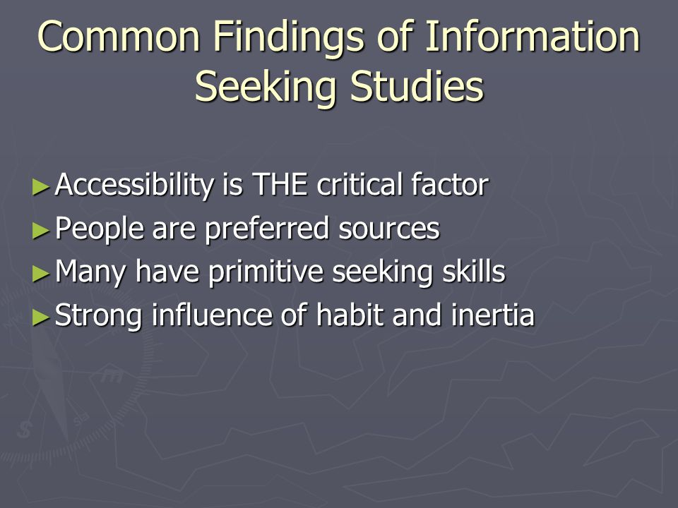 Common Findings of Information Seeking Studies Accessibility is THE critical factor Accessibility is THE critical factor People are preferred sources People are preferred sources Many have primitive seeking skills Many have primitive seeking skills Strong influence of habit and inertia Strong influence of habit and inertia