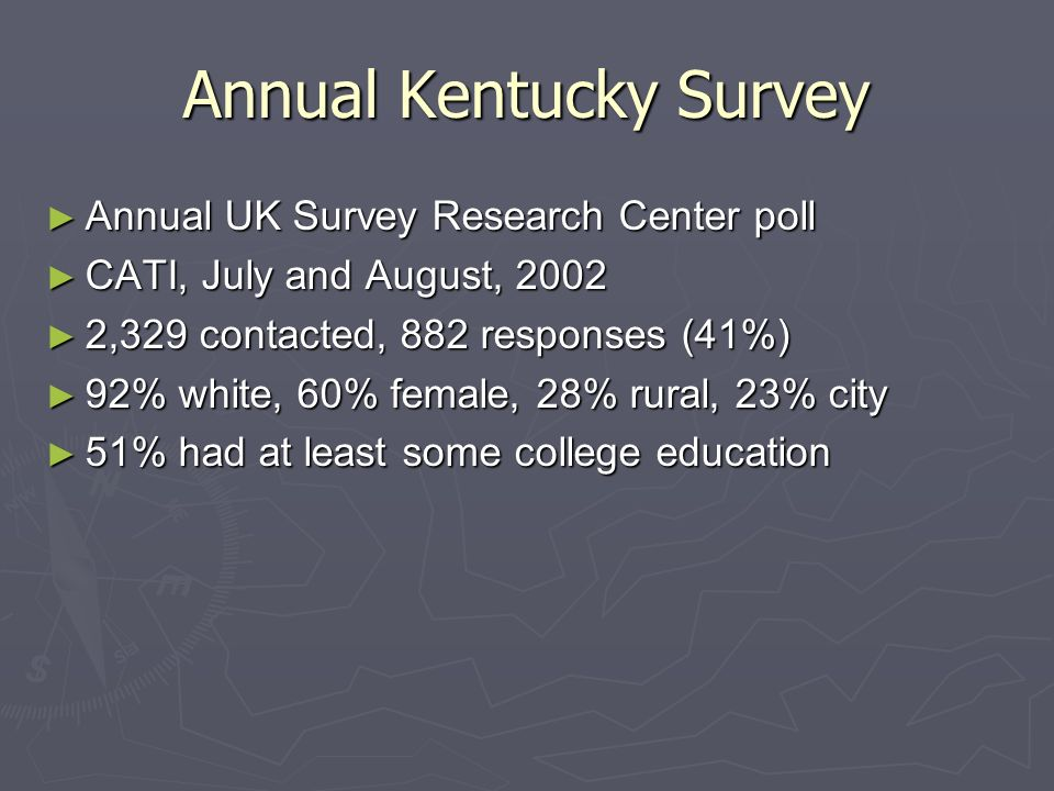Annual Kentucky Survey Annual UK Survey Research Center poll Annual UK Survey Research Center poll CATI, July and August, 2002 CATI, July and August, 2002 2,329 contacted, 882 responses (41%) 2,329 contacted, 882 responses (41%) 92% white, 60% female, 28% rural, 23% city 92% white, 60% female, 28% rural, 23% city 51% had at least some college education 51% had at least some college education