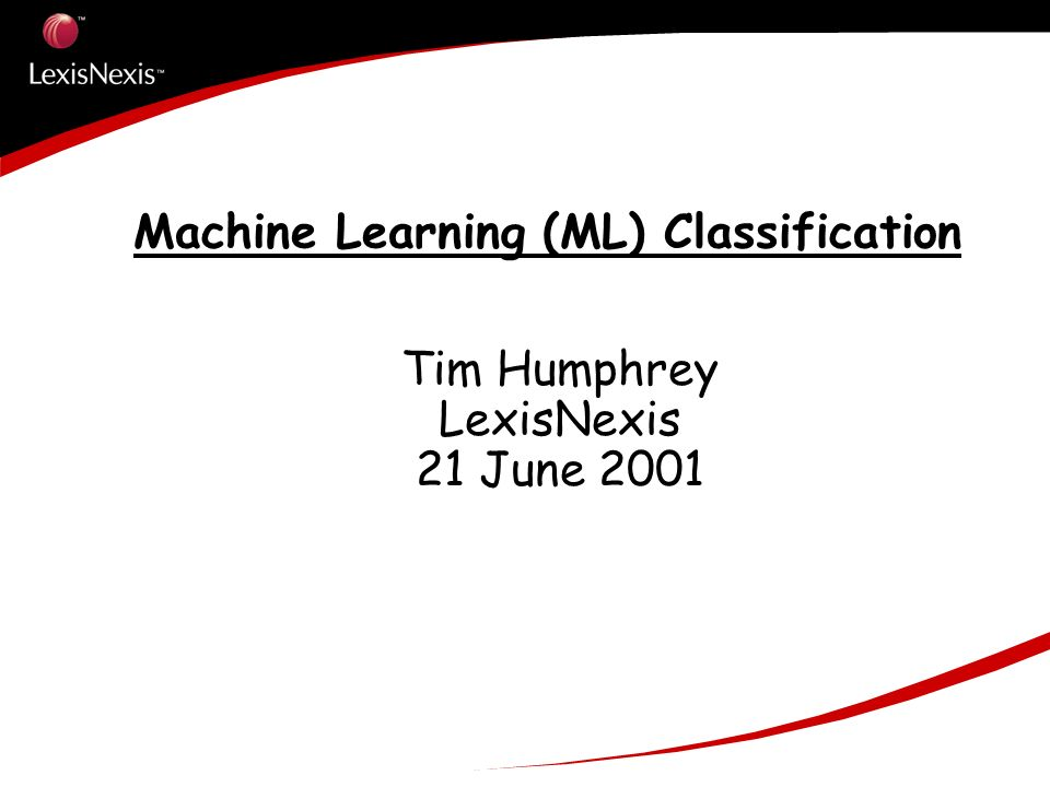 Machine Learning (ML) Classification Tim Humphrey LexisNexis 21 June 2001
