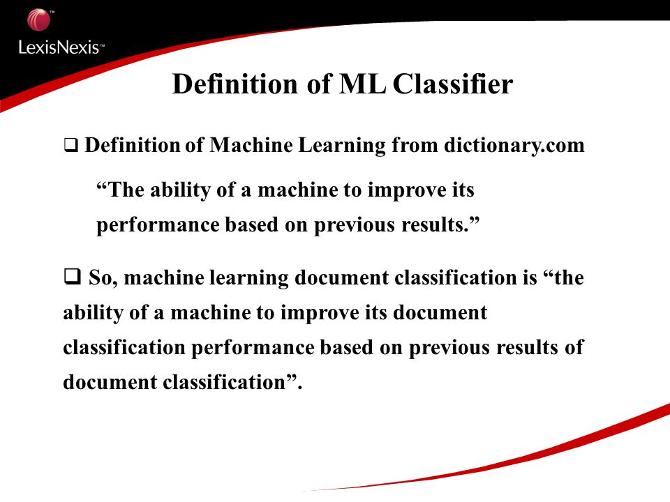 Definition of ML Classifier Definition of Machine Learning from dictionary.com The ability of a machine to improve its performance based on previous results.