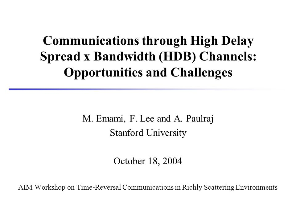Communications through High Delay Spread x Bandwidth (HDB) Channels: Opportunities and Challenges M. Emami, F. Lee and A. Paulraj Stanford University
