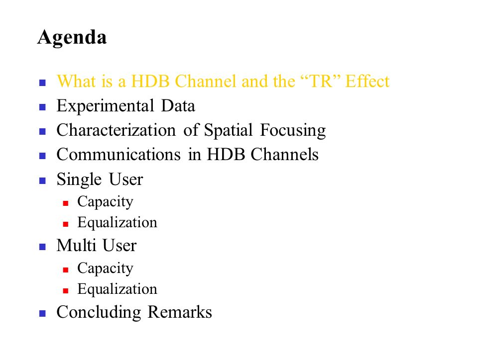 Agenda What is a HDB Channel and the TR Effect Experimental Data Characterization of Spatial Focusing Communications in HDB Channels Single User Capacity Equalization Multi User Capacity Equalization Concluding Remarks