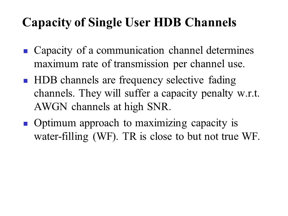 Capacity of Single User HDB Channels Capacity of a communication channel determines maximum rate of transmission per channel use. HDB channels are fre