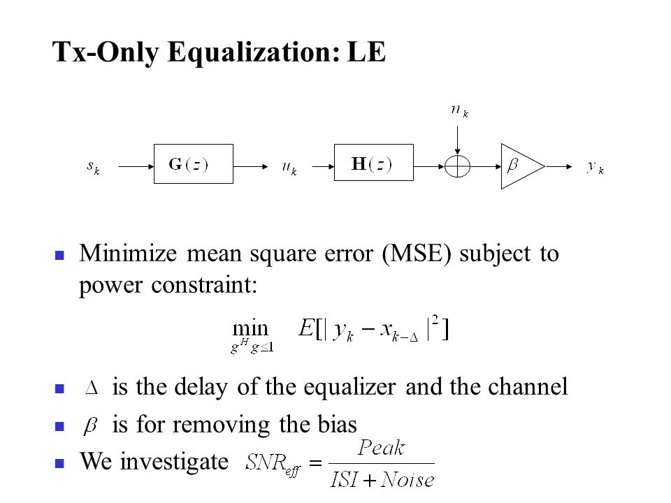 Tx-Only Equalization: LE Minimize mean square error (MSE) subject to power constraint: is the delay of the equalizer and the channel is for removing t