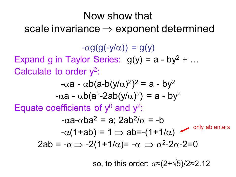 Now show that scale invariance exponent determined - g(g(-y/ )) = g(y) Expand g in Taylor Series: g(y) = a - by 2 + … Calculate to order y 2 : - a - b
