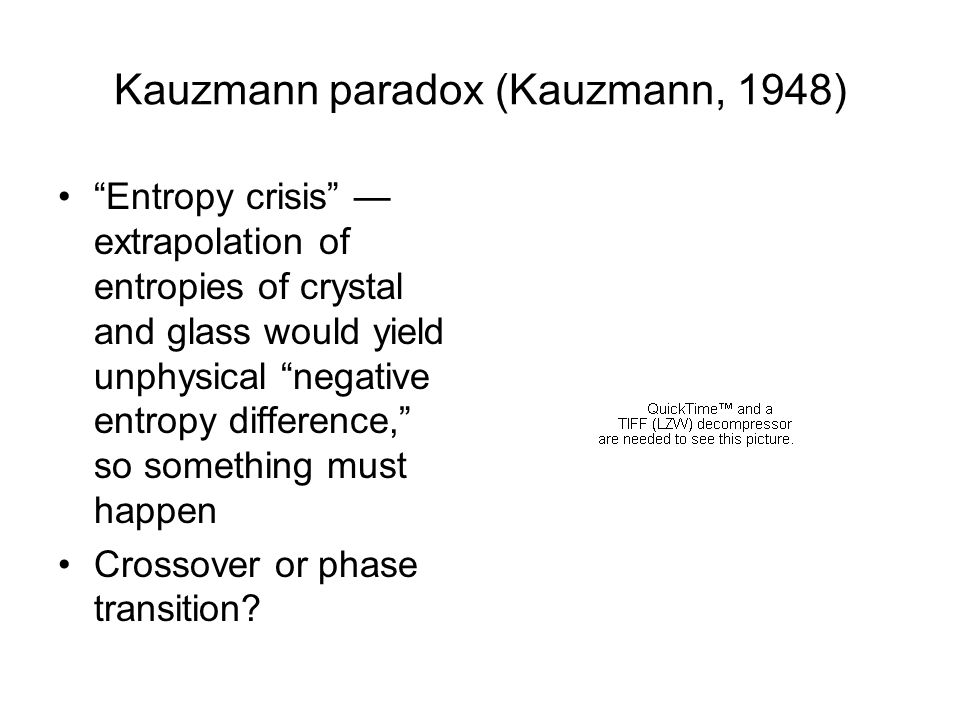 Kauzmann paradox (Kauzmann, 1948) Entropy crisis extrapolation of entropies of crystal and glass would yield unphysical negative entropy difference, s