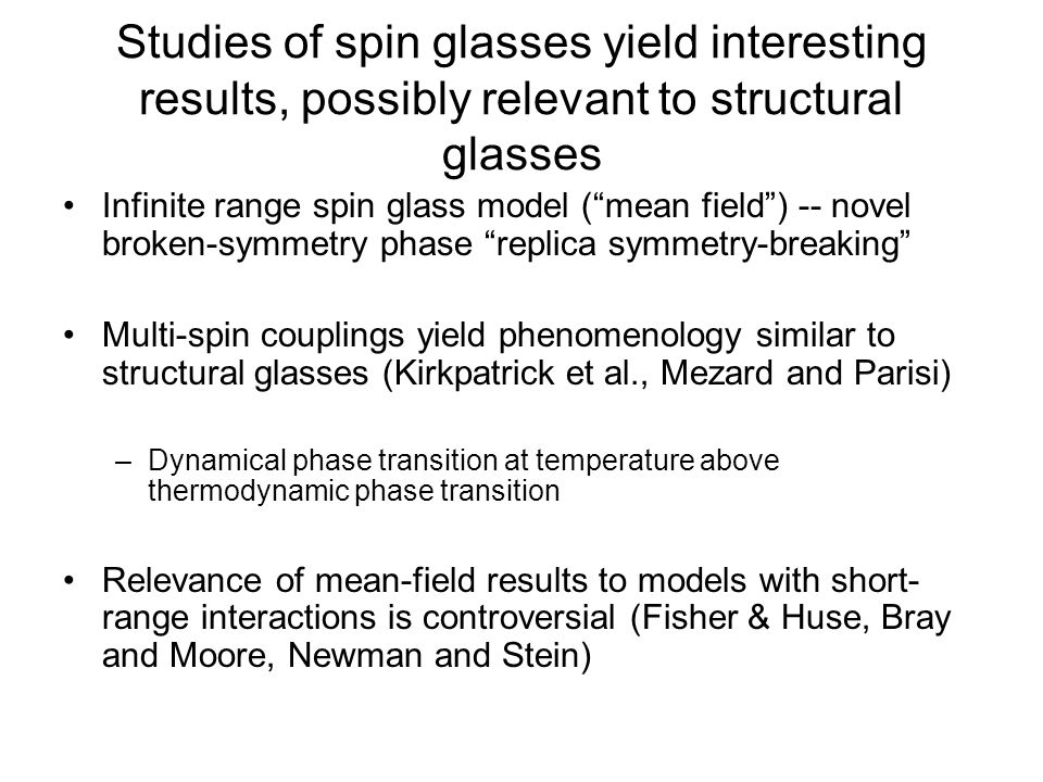Studies of spin glasses yield interesting results, possibly relevant to structural glasses Infinite range spin glass model (mean field) -- novel broke