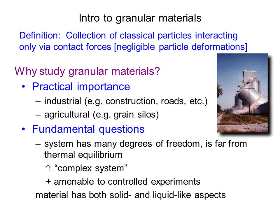 Intro to granular materials Practical importance –industrial (e.g. construction, roads, etc.) –agricultural (e.g. grain silos) Fundamental questions –