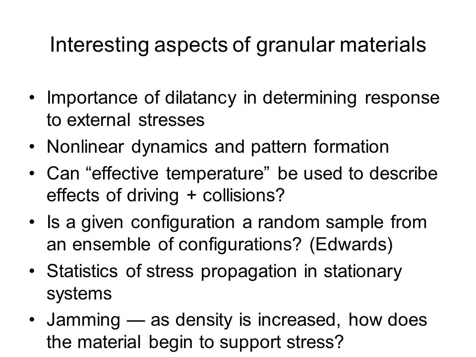 Interesting aspects of granular materials Importance of dilatancy in determining response to external stresses Nonlinear dynamics and pattern formatio