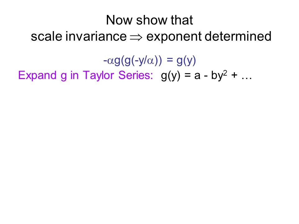Now show that scale invariance exponent determined - g(g(-y/ )) = g(y) Expand g in Taylor Series: g(y) = a - by 2 + … Calculate to order y 2 : - a - b(a-b(y/ ) 2 ) 2 = a - by 2 - a - b(a 2 -2ab(y/ ) 2 ) = a - by 2