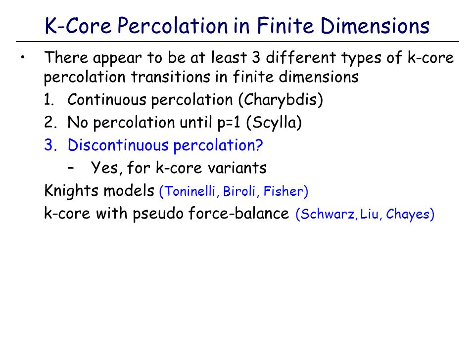 K-Core Percolation in Finite Dimensions There appear to be at least 3 different types of k-core percolation transitions in finite dimensions 1.Continu