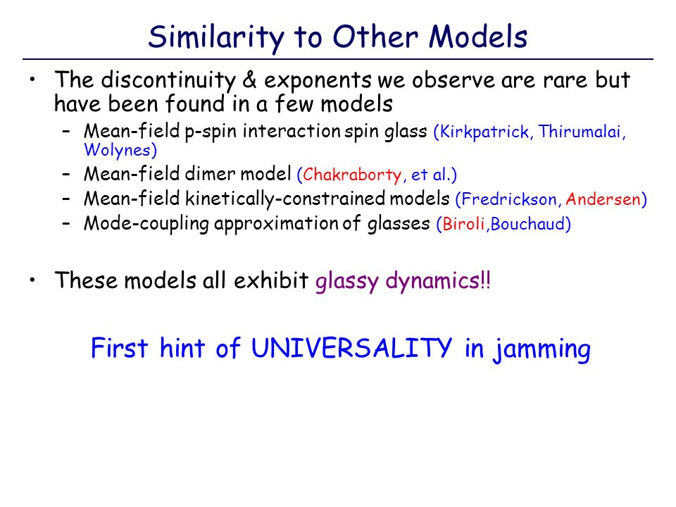 Similarity to Other Models The discontinuity & exponents we observe are rare but have been found in a few models –Mean-field p-spin interaction spin glass (Kirkpatrick, Thirumalai, Wolynes) –Mean-field dimer model (Chakraborty, et al.) –Mean-field kinetically-constrained models (Fredrickson, Andersen) –Mode-coupling approximation of glasses (Biroli,Bouchaud) These models all exhibit glassy dynamics!.