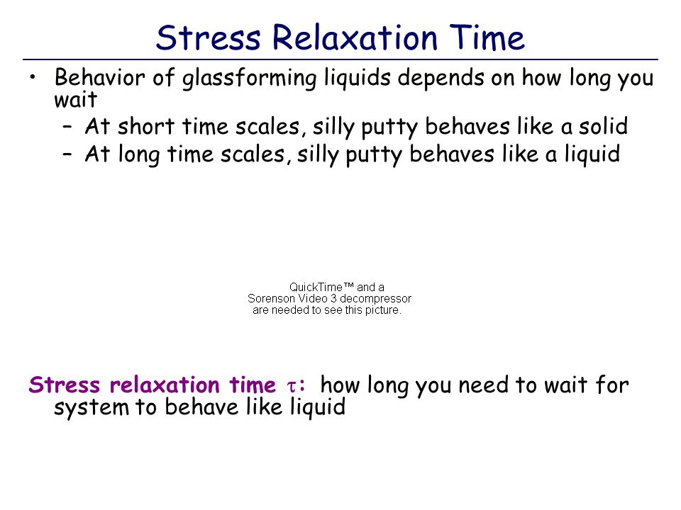 Stress Relaxation Time Behavior of glassforming liquids depends on how long you wait –At short time scales, silly putty behaves like a solid –At long