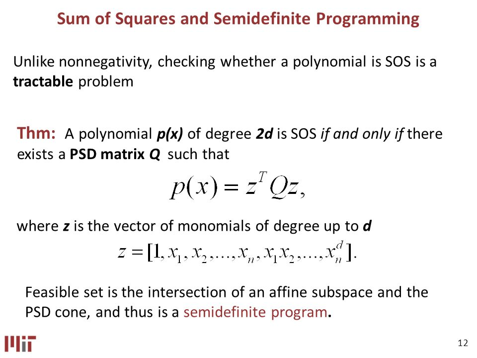 12 Sum of Squares and Semidefinite Programming Unlike nonnegativity, checking whether a polynomial is SOS is a tractable problem Thm: A polynomial p(x) of degree 2d is SOS if and only if there exists a PSD matrix Q such that where z is the vector of monomials of degree up to d Feasible set is the intersection of an affine subspace and the PSD cone, and thus is a semidefinite program.