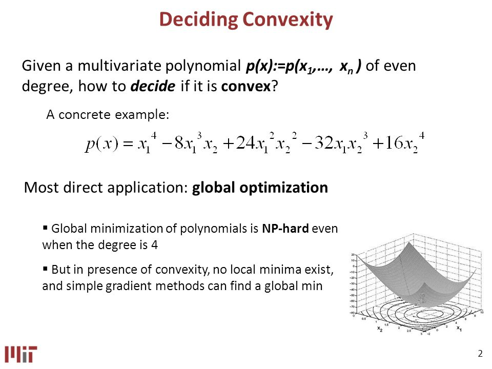 2 Deciding Convexity Given a multivariate polynomial p(x):=p(x 1,…, x n ) of even degree, how to decide if it is convex.