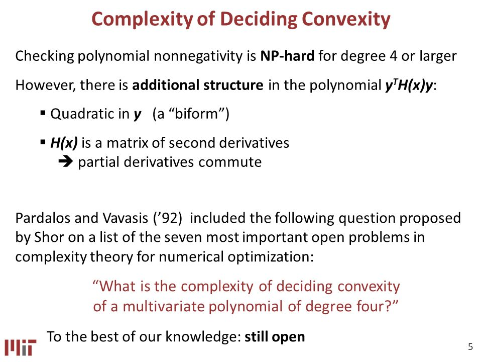 5 Complexity of Deciding Convexity Checking polynomial nonnegativity is NP-hard for degree 4 or larger However, there is additional structure in the polynomial y T H(x)y: Quadratic in y (a biform) H(x) is a matrix of second derivatives partial derivatives commute Pardalos and Vavasis (92) included the following question proposed by Shor on a list of the seven most important open problems in complexity theory for numerical optimization: What is the complexity of deciding convexity of a multivariate polynomial of degree four.
