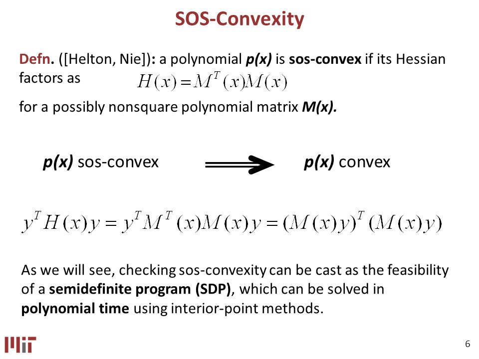 6 SOS-Convexity p(x) sos-convexp(x) convex As we will see, checking sos-convexity can be cast as the feasibility of a semidefinite program (SDP), which can be solved in polynomial time using interior-point methods.
