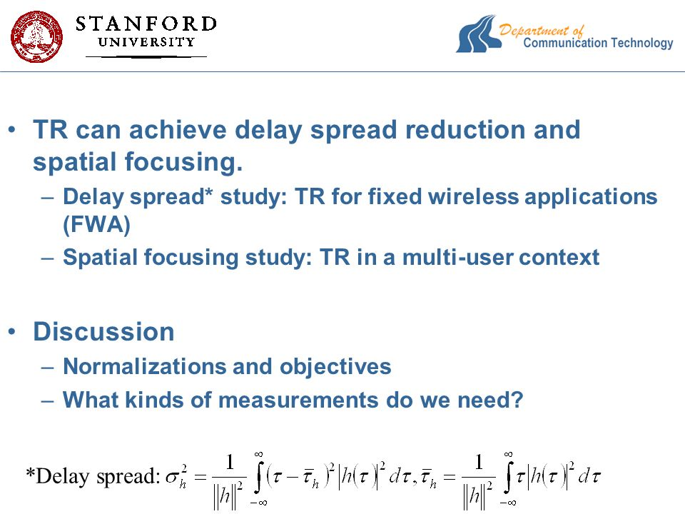 TR can achieve delay spread reduction and spatial focusing. –Delay spread* study: TR for fixed wireless applications (FWA) –Spatial focusing study: TR