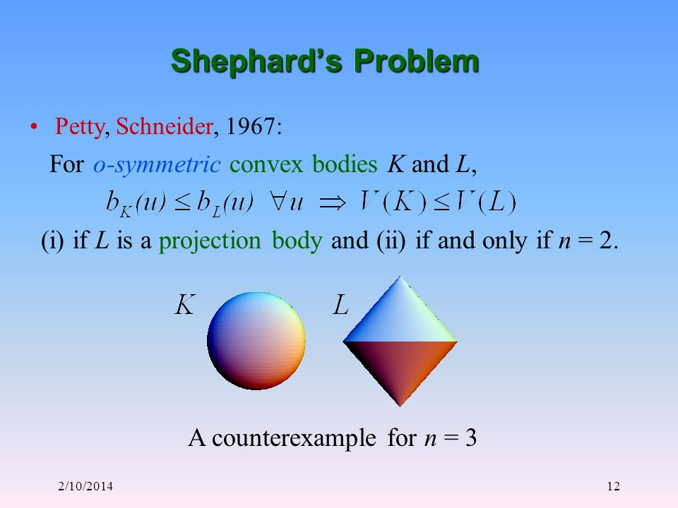 2/10/201412 Shephards Problem Petty, Schneider, 1967: For o-symmetric convex bodies K and L, (i) if L is a projection body and (ii) if and only if n = 2.