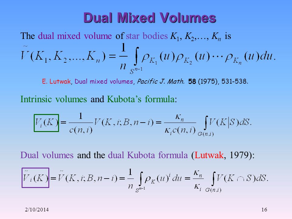 2/10/201416 Dual Mixed Volumes The dual mixed volume of star bodies K 1, K 2,…, K n is E. Lutwak, Dual mixed volumes, Pacific J. Math. 58 (1975), 531-
