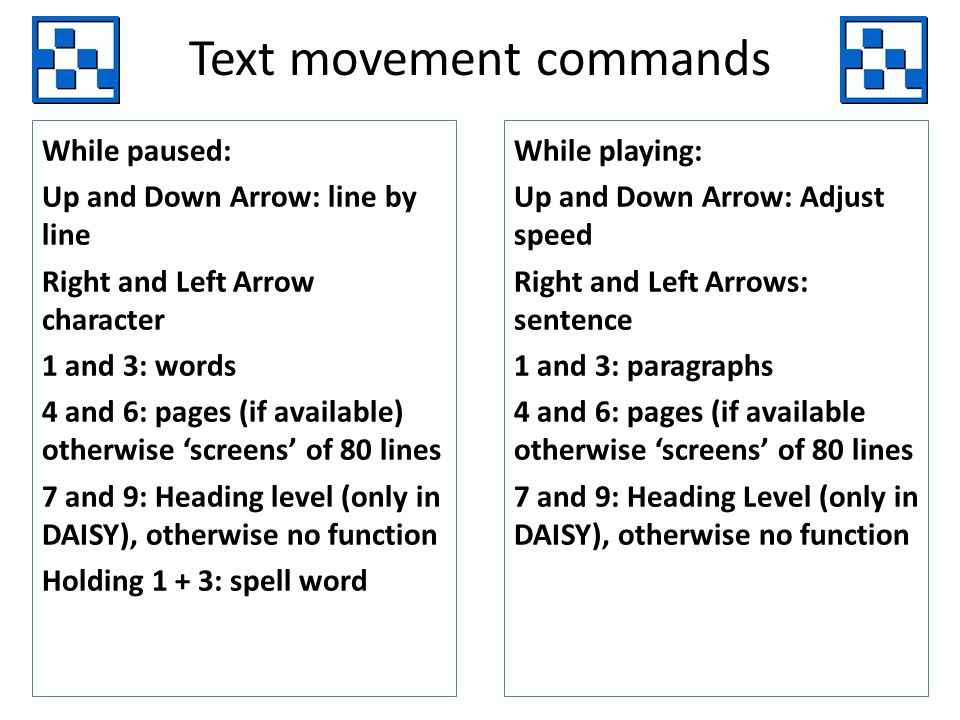 Text movement commands While paused: Up and Down Arrow: line by line Right and Left Arrow character 1 and 3: words 4 and 6: pages (if available) otherwise screens of 80 lines 7 and 9: Heading level (only in DAISY), otherwise no function Holding 1 + 3: spell word While playing: Up and Down Arrow: Adjust speed Right and Left Arrows: sentence 1 and 3: paragraphs 4 and 6: pages (if available otherwise screens of 80 lines 7 and 9: Heading Level (only in DAISY), otherwise no function