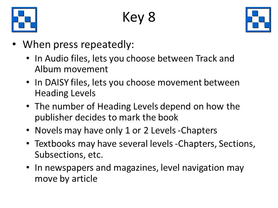 Key 8 When press repeatedly: In Audio files, lets you choose between Track and Album movement In DAISY files, lets you choose movement between Heading Levels The number of Heading Levels depend on how the publisher decides to mark the book Novels may have only 1 or 2 Levels -Chapters Textbooks may have several levels -Chapters, Sections, Subsections, etc.