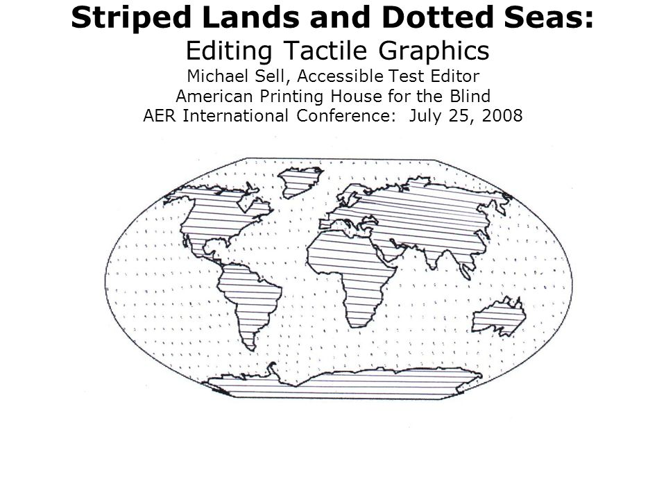 Striped Lands and Dotted Seas: Editing Tactile Graphics Michael Sell, Accessible Test Editor American Printing House for the Blind AER International Conference: July 25, 2008