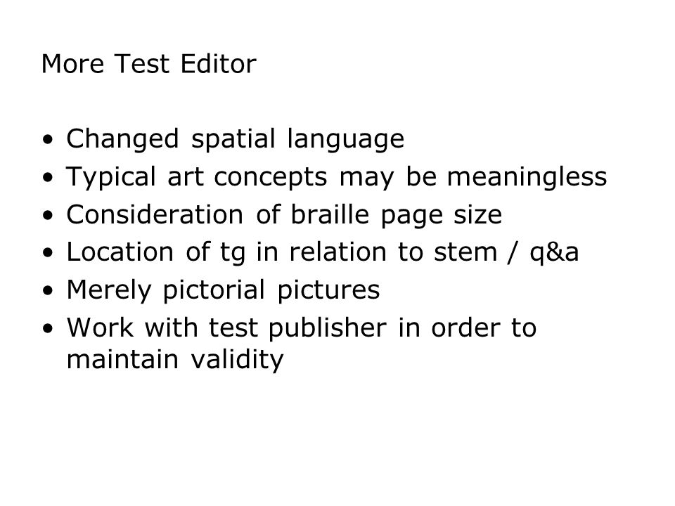 More Test Editor Changed spatial language Typical art concepts may be meaningless Consideration of braille page size Location of tg in relation to stem / q&a Merely pictorial pictures Work with test publisher in order to maintain validity