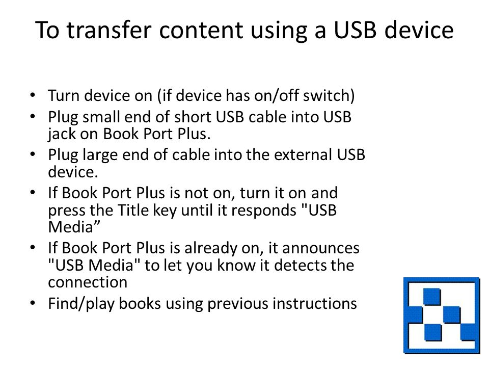 To transfer content using a USB device Turn device on (if device has on/off switch) Plug small end of short USB cable into USB jack on Book Port Plus.