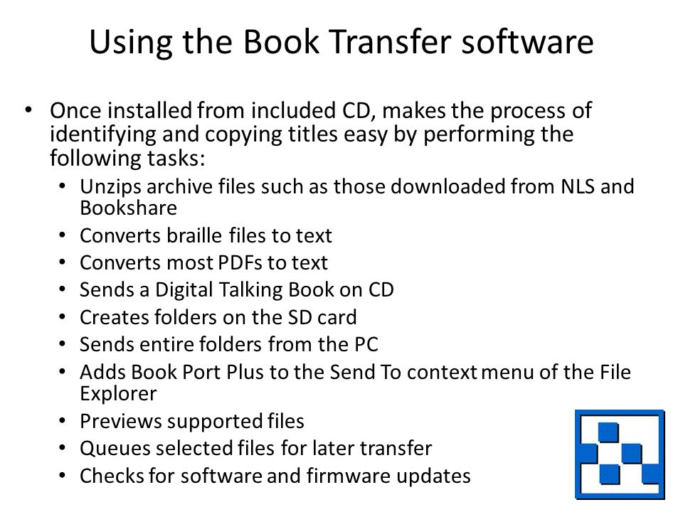 Using the Book Transfer software Once installed from included CD, makes the process of identifying and copying titles easy by performing the following tasks: Unzips archive files such as those downloaded from NLS and Bookshare Converts braille files to text Converts most PDFs to text Sends a Digital Talking Book on CD Creates folders on the SD card Sends entire folders from the PC Adds Book Port Plus to the Send To context menu of the File Explorer Previews supported files Queues selected files for later transfer Checks for software and firmware updates