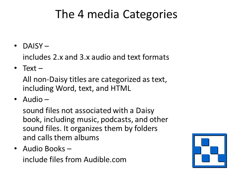 The 4 media Categories DAISY – includes 2.x and 3.x audio and text formats Text – All non-Daisy titles are categorized as text, including Word, text, and HTML Audio – sound files not associated with a Daisy book, including music, podcasts, and other sound files.