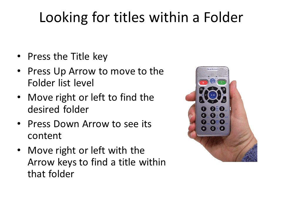 Looking for titles within a Folder Press the Title key Press Up Arrow to move to the Folder list level Move right or left to find the desired folder Press Down Arrow to see its content Move right or left with the Arrow keys to find a title within that folder