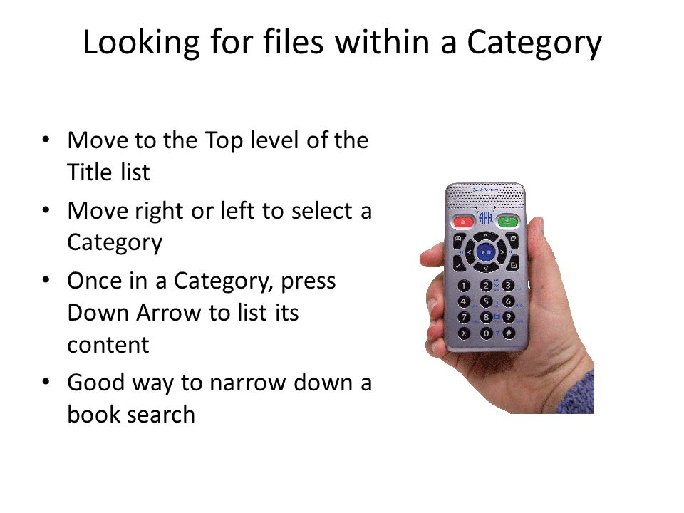 Looking for files within a Category Move to the Top level of the Title list Move right or left to select a Category Once in a Category, press Down Arrow to list its content Good way to narrow down a book search