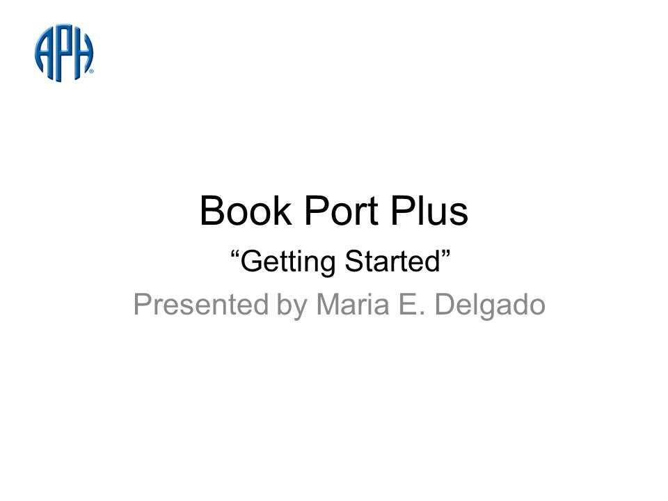 Book Port Plus Getting Started Presented by Maria E. Delgado