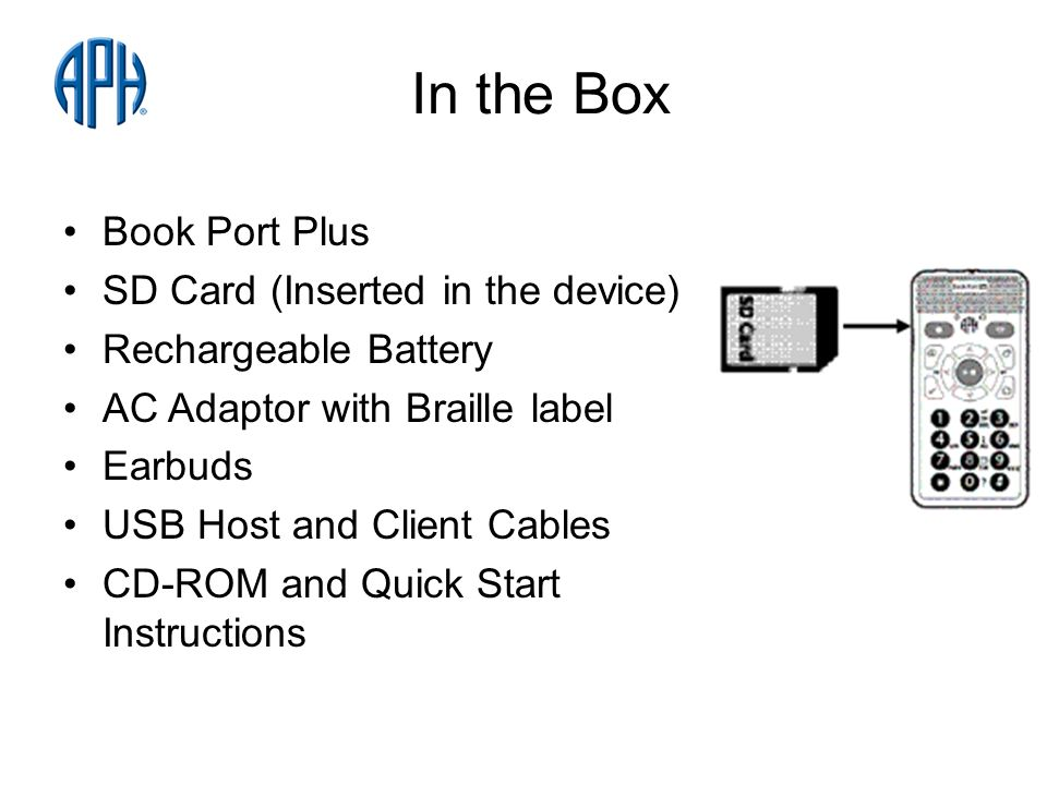 In the Box Book Port Plus SD Card (Inserted in the device) Rechargeable Battery AC Adaptor with Braille label Earbuds USB Host and Client Cables CD-ROM and Quick Start Instructions