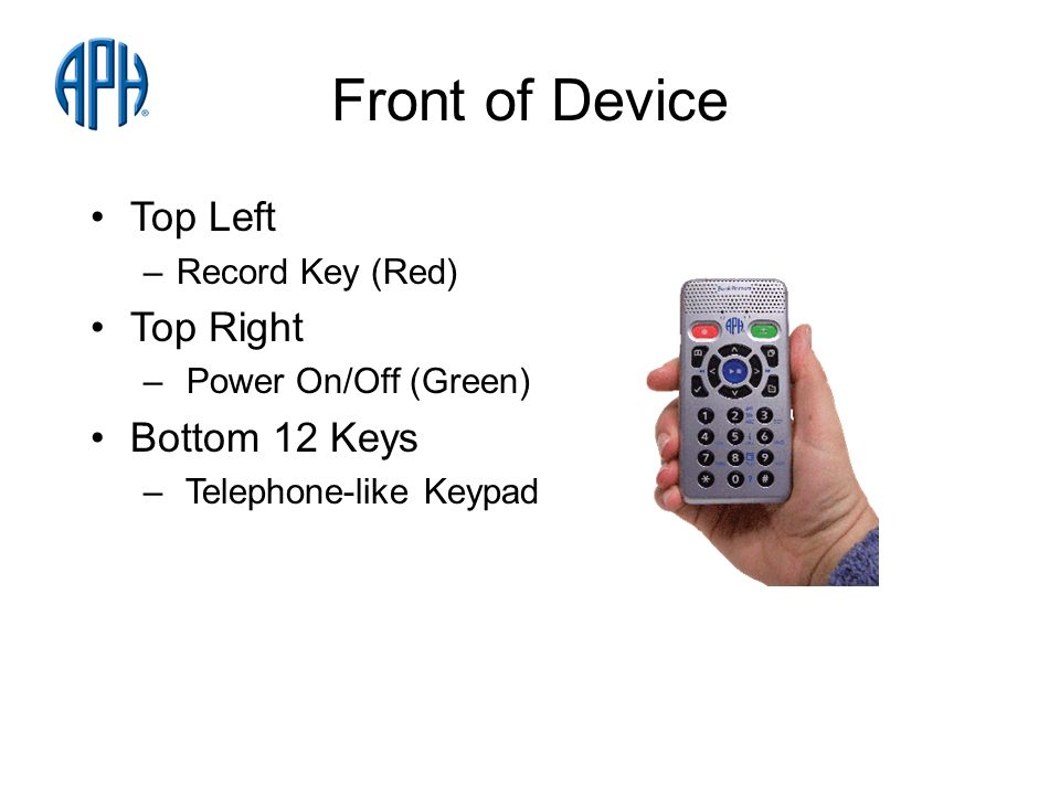 Front of Device Top Left –Record Key (Red) Top Right – Power On/Off (Green) Bottom 12 Keys – Telephone-like Keypad