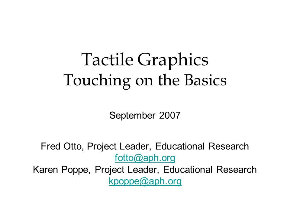 Tactile Graphics Touching on the Basics September 2007 Fred Otto, Project Leader, Educational Research fotto@aph.org Karen Poppe, Project Leader, Educ