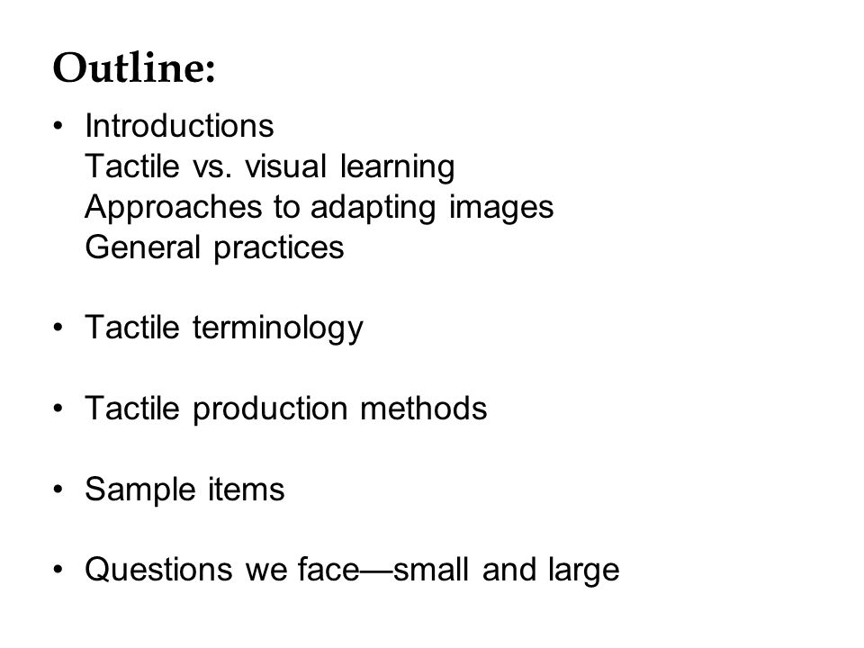 Outline: Introductions Tactile vs. visual learning Approaches to adapting images General practices Tactile terminology Tactile production methods Samp