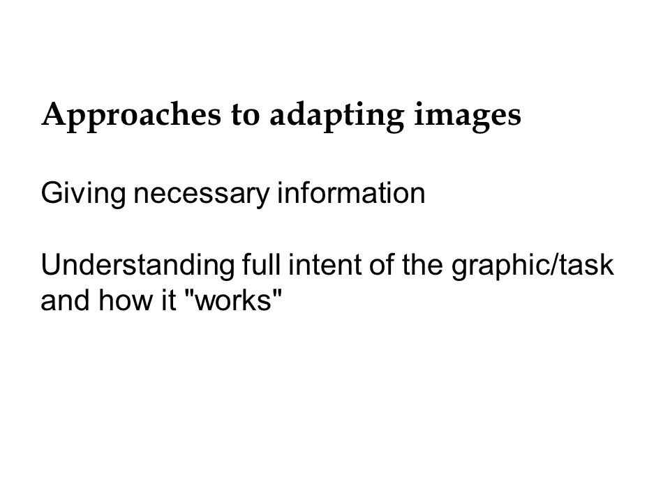 Approaches to adapting images Giving necessary information Understanding full intent of the graphic/task and how it